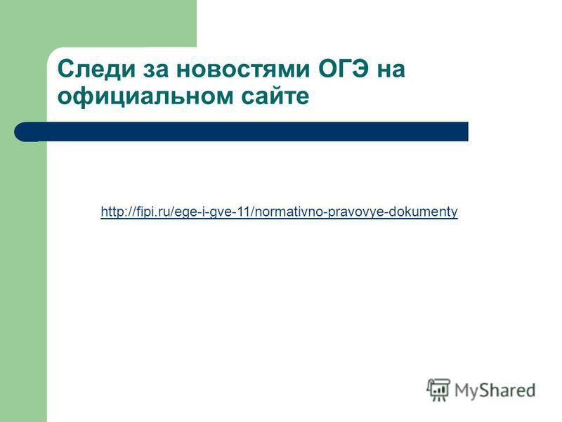 Следи за новостями ОГЭ на официальном сайте http://fipi.ru/ege-i-gve-11/normativno-pravovye-dokumenty