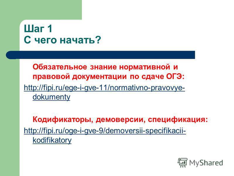 Шаг 1 С чего начать? Обязательное знание нормативной и правовой документации по сдаче ОГЭ: http://fipi.ru/ege-i-gve-11/normativno-pravovye- dokumenty Кодификаторы, демоверсии, спецификация: http://fipi.ru/oge-i-gve-9/demoversii-specifikacii- kodifika