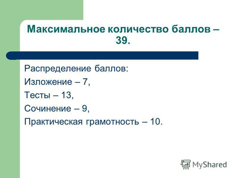 Максимальное количество баллов – 39. Распределение баллов: Изложение – 7, Тесты – 13, Сочинение – 9, Практическая грамотность – 10.