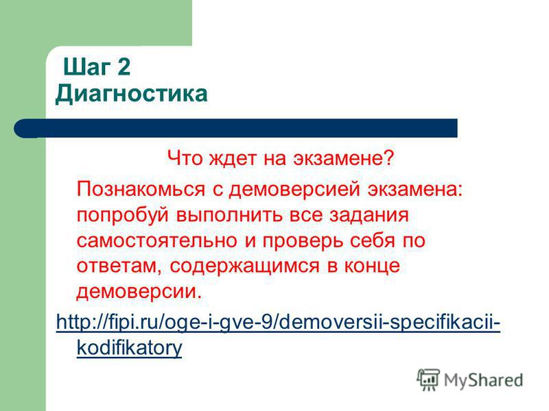 Шаг 2 Диагностика Что ждет на экзамене? Познакомься с демоверсией экзамена: попробуй выполнить все задания самостоятельно и проверь себя по ответам, содержащимся в конце демоверсии. http://fipi.ru/oge-i-gve-9/demoversii-specifikacii- kodifikatory