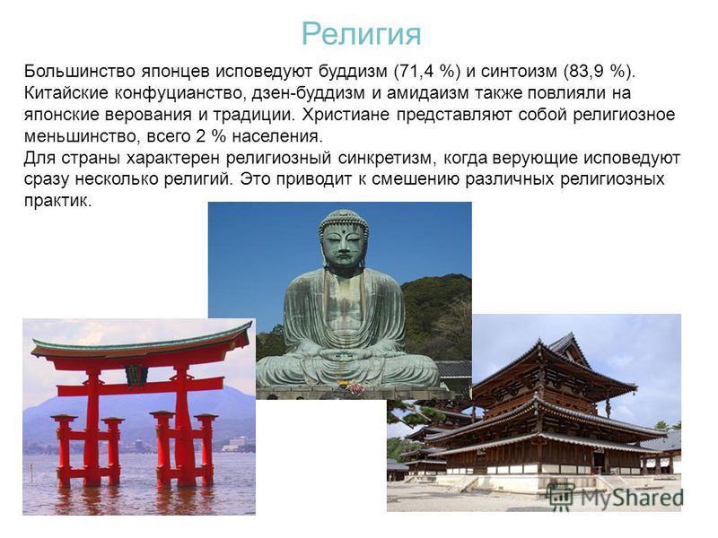 Большинство японцев исповедуют буддизм (71,4 %) и синтоизм (83,9 %). Китайские конфуцианство, дзен-буддизм и амидаизм также повлияли на японские верования и традиции. Христиане представляют собой религиозное меньшинство, всего 2 % населения. Для стра