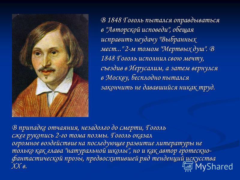 В припадке отчаяния, незадолго до смерти, Гоголь сжег рукопись 2-го тома поэмы. Гоголь оказал огромное воздействие на последующее развитие литературы не только как глава