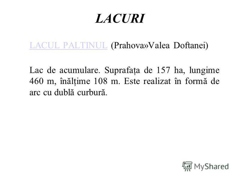 LACURI LACUL PALTINULLACUL PALTINUL (Prahova»Valea Doftanei) Lac de acumulare. Suprafaţa de 157 ha, lungime 460 m, înălţime 108 m. Este realizat în formă de arc cu dublă curbură.