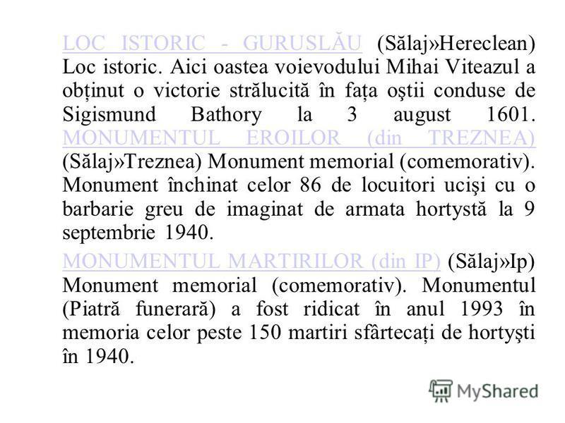 LOC ISTORIC - GURUSLĂULOC ISTORIC - GURUSLĂU (Sălaj»Hereclean) Loc istoric. Aici oastea voievodului Mihai Viteazul a obţinut o victorie strălucită în faţa oştii conduse de Sigismund Bathory la 3 august 1601. MONUMENTUL EROILOR (din TREZNEA) (Sălaj»Tr