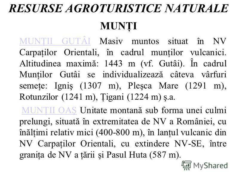 RESURSE AGROTURISTICE NATURALE MUNŢI MUNŢII GUTÂIMUNŢII GUTÂI Masiv muntos situat în NV Carpaţilor Orientali, în cadrul munţilor vulcanici. Altitudinea maximă: 1443 m (vf. Gutâi). În cadrul Munţilor Gutâi se individualizează câteva vârfuri semeţe: Ig
