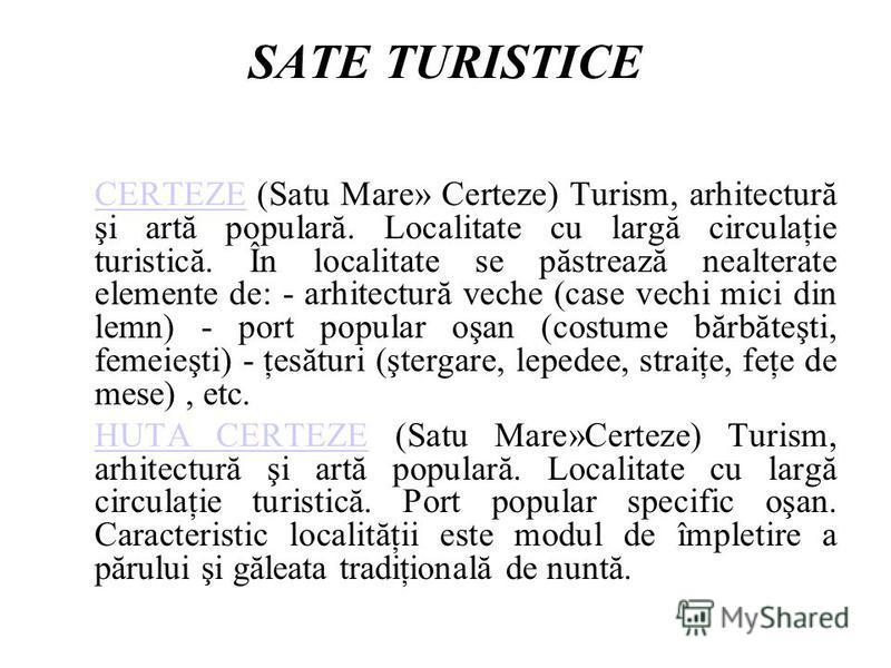 SATE TURISTICE CERTEZECERTEZE (Satu Mare» Certeze) Turism, arhitectură şi artă populară. Localitate cu largă circulaţie turistică. În localitate se păstrează nealterate elemente de: - arhitectură veche (case vechi mici din lemn) - port popular oşan (