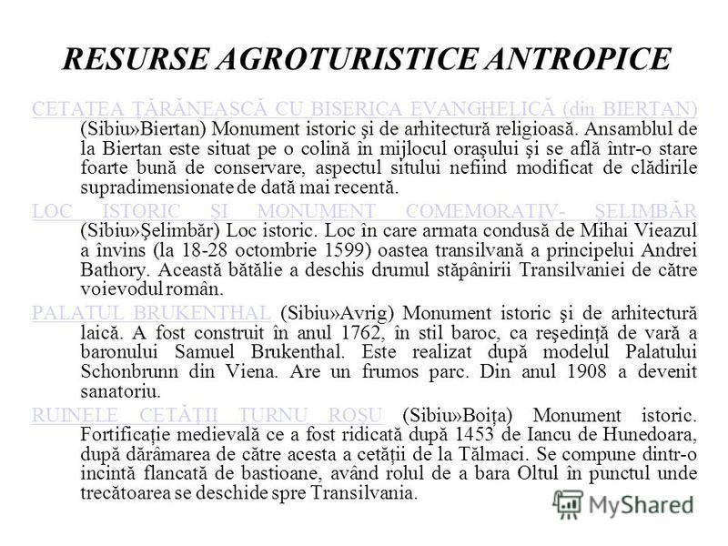 RESURSE AGROTURISTICE ANTROPICE CETATEA ŢĂRĂNEASCĂ CU BISERICA EVANGHELICĂ (din BIERTAN) CETATEA ŢĂRĂNEASCĂ CU BISERICA EVANGHELICĂ (din BIERTAN) (Sibiu»Biertan) Monument istoric şi de arhitectură religioasă. Ansamblul de la Biertan este situat pe o