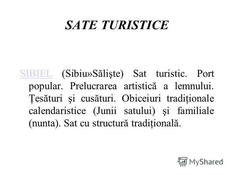 SATE TURISTICE SIBIELSIBIEL (Sibiu»Sălişte) Sat turistic. Port popular. Prelucrarea artistică a lemnului. Ţesături şi cusături. Obiceiuri tradiţionale calendaristice (Junii satului) şi familiale (nunta). Sat cu structură tradiţională.