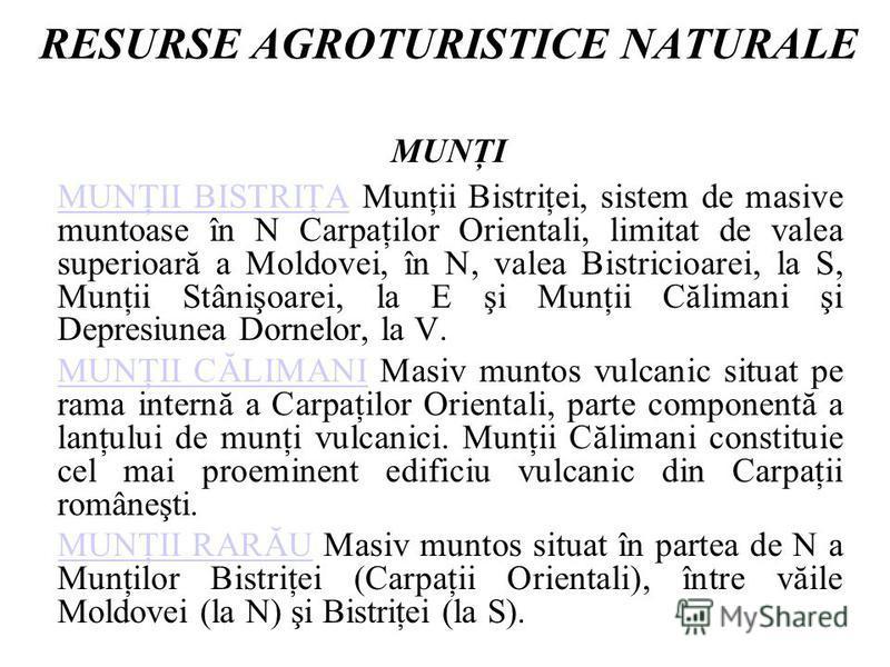 RESURSE AGROTURISTICE NATURALE MUNŢI MUNŢII BISTRIŢAMUNŢII BISTRIŢA Munţii Bistriţei, sistem de masive muntoase în N Carpaţilor Orientali, limitat de valea superioară a Moldovei, în N, valea Bistricioarei, la S, Munţii Stânişoarei, la E şi Munţii Căl