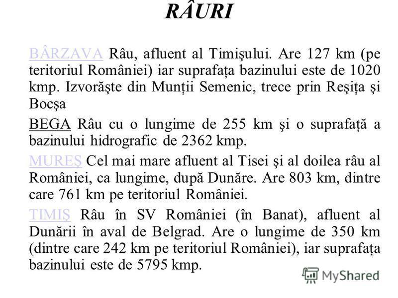 RÂURI BÂRZAVABÂRZAVA Râu, afluent al Timişului. Are 127 km (pe teritoriul României) iar suprafaţa bazinului este de 1020 kmp. Izvorăşte din Munţii Semenic, trece prin Reşiţa şi Bocşa BEGA Râu cu o lungime de 255 km şi o suprafaţă a bazinului hidrogra