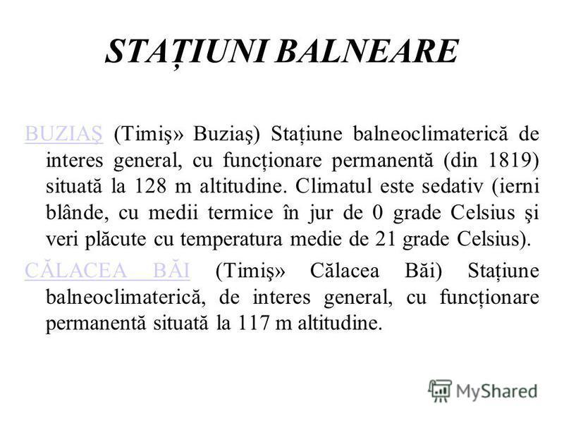 STAŢIUNI BALNEARE BUZIAŞBUZIAŞ (Timiş» Buziaş) Staţiune balneoclimaterică de interes general, cu funcţionare permanentă (din 1819) situată la 128 m altitudine. Climatul este sedativ (ierni blânde, cu medii termice în jur de 0 grade Celsius şi veri pl