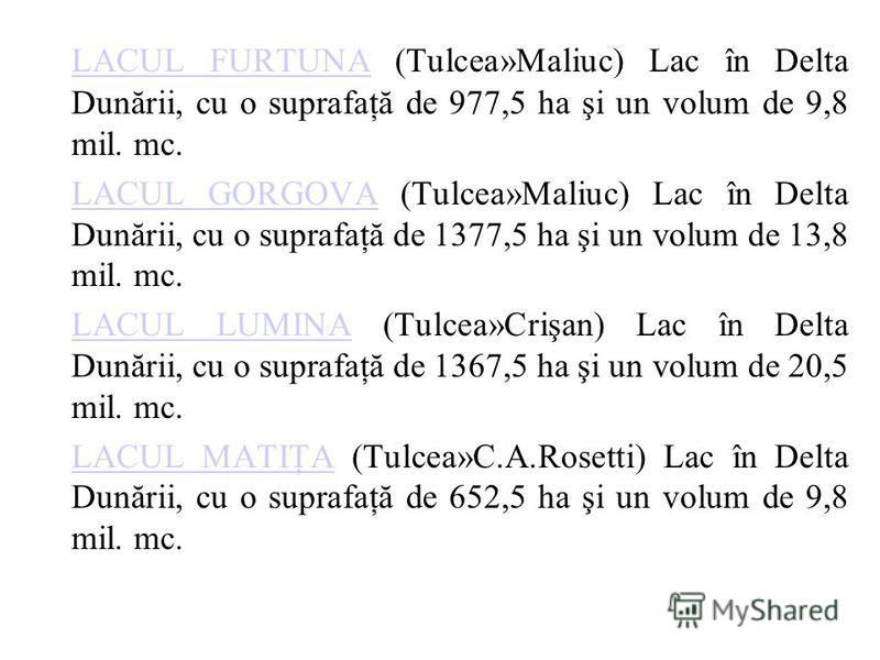 LACUL FURTUNALACUL FURTUNA (Tulcea»Maliuc) Lac în Delta Dunării, cu o suprafaţă de 977,5 ha şi un volum de 9,8 mil. mc. LACUL GORGOVALACUL GORGOVA (Tulcea»Maliuc) Lac în Delta Dunării, cu o suprafaţă de 1377,5 ha şi un volum de 13,8 mil. mc. LACUL LU