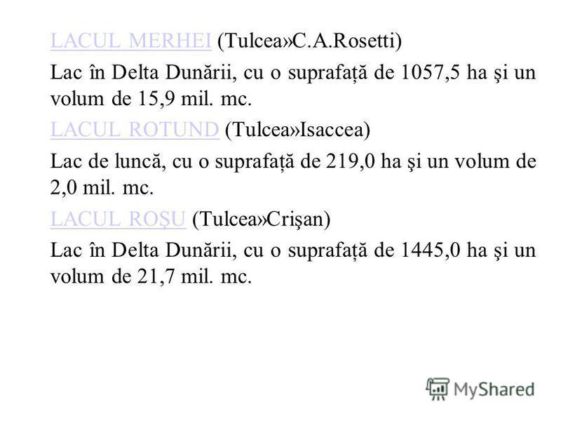 LACUL MERHEILACUL MERHEI (Tulcea»C.A.Rosetti) Lac în Delta Dunării, cu o suprafaţă de 1057,5 ha şi un volum de 15,9 mil. mc. LACUL ROTUNDLACUL ROTUND (Tulcea»Isaccea) Lac de luncă, cu o suprafaţă de 219,0 ha şi un volum de 2,0 mil. mc. LACUL ROŞULACU