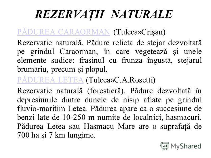 REZERVAŢII NATURALE PĂDUREA CARAORMANPĂDUREA CARAORMAN (Tulcea»Crişan) Rezervaţie naturală. Pădure relicta de stejar dezvoltată pe grindul Caraorman, în care vegetează şi unele elemente sudice: frasinul cu frunza îngustă, stejarul brumăriu, precum şi