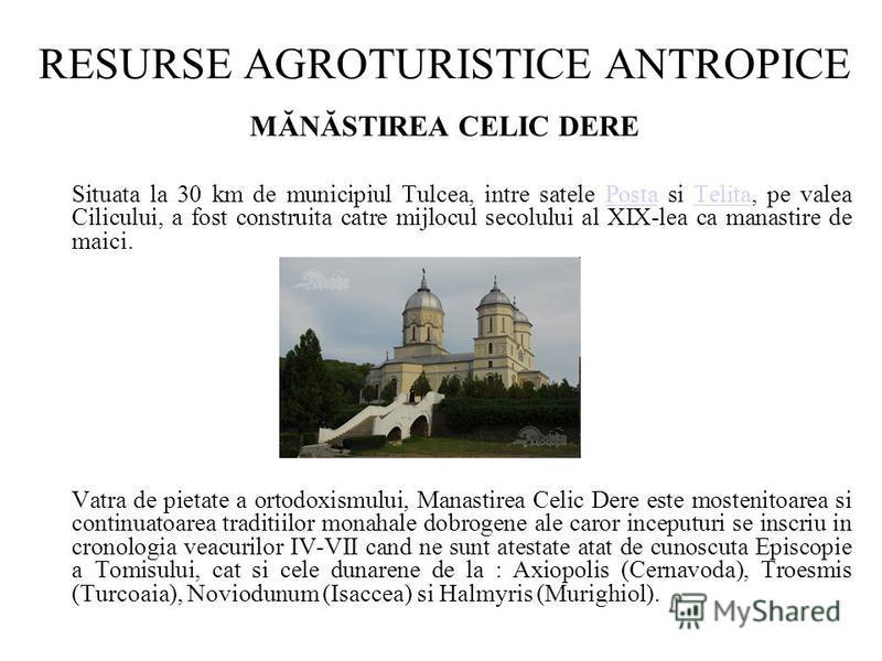 RESURSE AGROTURISTICE ANTROPICE MĂNĂSTIREA CELIC DERE Situata la 30 km de municipiul Tulcea, intre satele Posta si Telita, pe valea Cilicului, a fost construita catre mijlocul secolului al XIX-lea ca manastire de maici.PostaTelita Vatra de pietate a