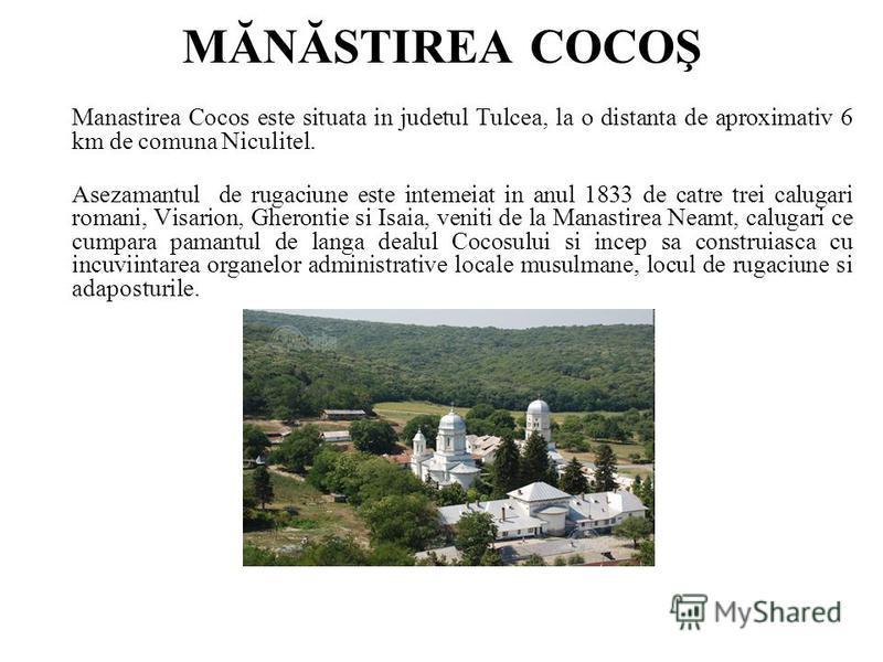 MĂNĂSTIREA COCOŞ Manastirea Cocos este situata in judetul Tulcea, la o distanta de aproximativ 6 km de comuna Niculitel. Asezamantul de rugaciune este intemeiat in anul 1833 de catre trei calugari romani, Visarion, Gherontie si Isaia, veniti de la Ma