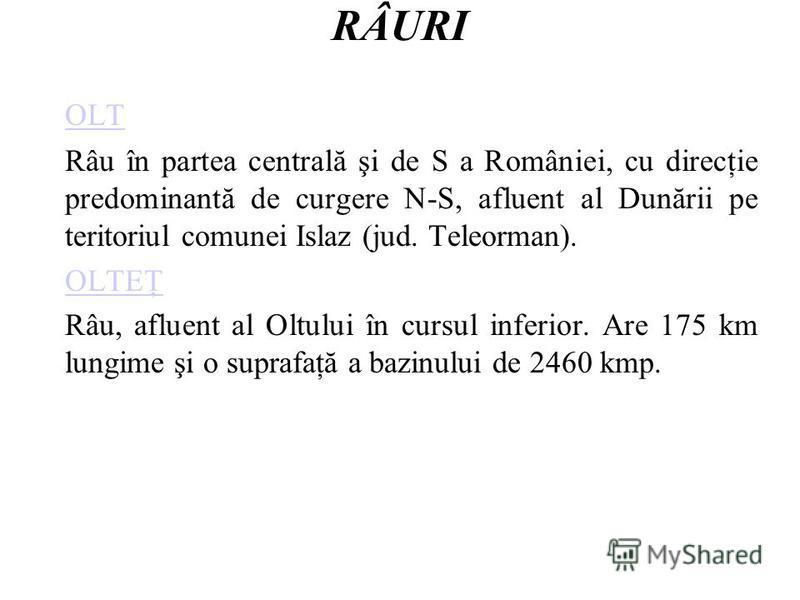 RÂURI OLT Râu în partea centrală şi de S a României, cu direcţie predominantă de curgere N-S, afluent al Dunării pe teritoriul comunei Islaz (jud. Teleorman). OLTEŢ Râu, afluent al Oltului în cursul inferior. Are 175 km lungime şi o suprafaţă a bazin