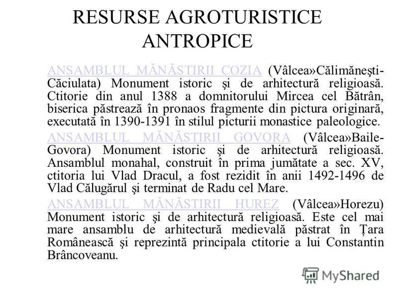 RESURSE AGROTURISTICE ANTROPICE ANSAMBLUL MĂNĂSTIRII COZIAANSAMBLUL MĂNĂSTIRII COZIA (Vâlcea»Călimăneşti- Căciulata) Monument istoric şi de arhitectură religioasă. Ctitorie din anul 1388 a domnitorului Mircea cel Bătrân, biserica păstrează în pronaos