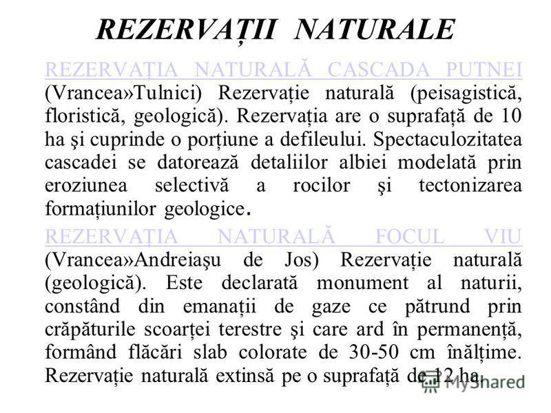 REZERVAŢII NATURALE REZERVAŢIA NATURALĂ CASCADA PUTNEI REZERVAŢIA NATURALĂ CASCADA PUTNEI (Vrancea»Tulnici) Rezervaţie naturală (peisagistică, floristică, geologică). Rezervaţia are o suprafaţă de 10 ha şi cuprinde o porţiune a defileului. Spectaculo