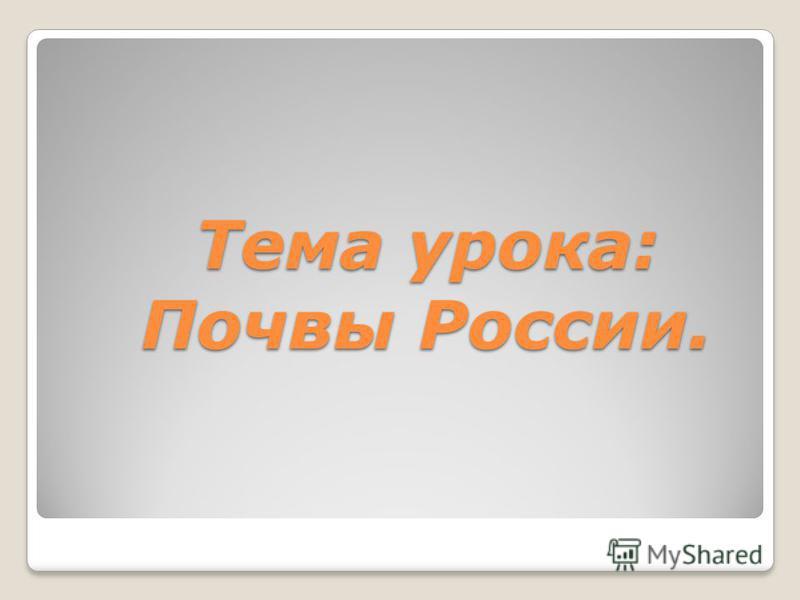 Тема урока: Почвы России.