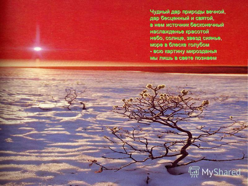 Чудный дар природы вечной, дар бесценный и святой, в нем источник бесконечный наслажденье красотой небо, солнце, звезд сиянье, море в блеске голубом - всю картину мирозданья мы лишь в свете познаем