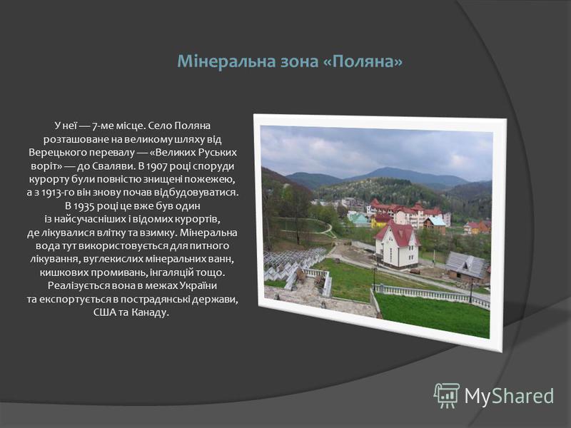Мінеральна зона «Поляна» У неї 7-ме місце. Село Поляна розташоване на великому шляху від Верецького перевалу «Великих Руських воріт» до Сваляви. В 1907 році споруди курорту були повністю знищені пожежею, а з 1913-го він знову почав відбудовуватися. В
