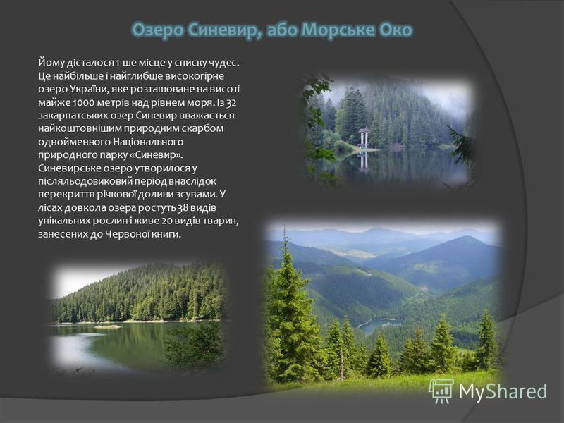 Йому дісталося 1-ше місце у списку чудес. Це найбільше і найглибше високогірне озеро України, яке розташоване на висоті майже 1000 метрів над рівнем моря. Із 32 закарпатських озер Синевир вважається найкоштовнішим природним скарбом однойменного Націо