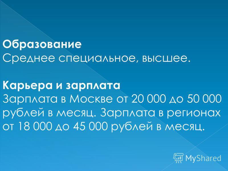 Образование Среднее специальное, высшее. Карьера и зарплата Зарплата в Москве от 20 000 до 50 000 рублей в месяц. Зарплата в регионах от 18 000 до 45 000 рублей в месяц.