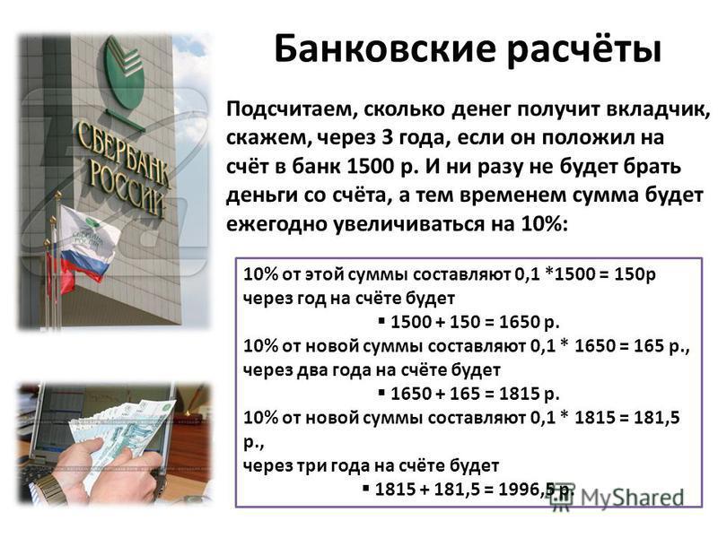 Банковские расчёты Подсчитаем, сколько денег получит вкладчик, скажем, через 3 года, если он положил на счёт в банк 1500 р. И ни разу не будет брать деньги со счёта, а тем временем сумма будет ежегодно увеличиваться на 10%: 10% от этой суммы составля