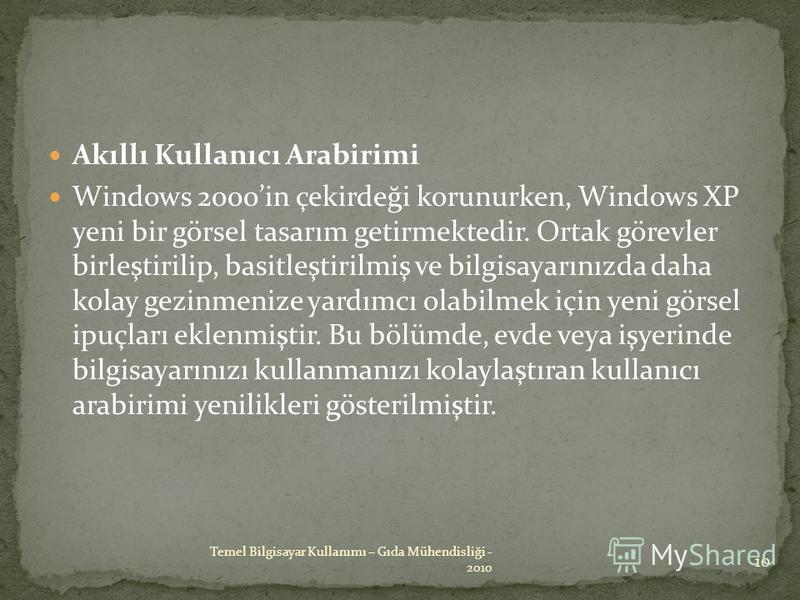 Akıllı Kullanıcı Arabirimi Windows 2000in çekirdeği korunurken, Windows XP yeni bir görsel tasarım getirmektedir. Ortak görevler birleştirilip, basitleştirilmiş ve bilgisayarınızda daha kolay gezinmenize yardımcı olabilmek için yeni görsel ipuçları e