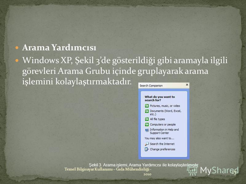 Arama Yardımcısı Windows XP, Şekil 3de gösterildiği gibi aramayla ilgili görevleri Arama Grubu içinde gruplayarak arama işlemini kolaylaştırmaktadır. Şekil 3. Arama işlemi, Arama Yardımcısı ile kolaylaştırılmıştır 17 Temel Bilgisayar Kullanımı – Gıda