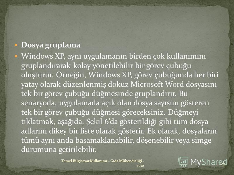 Dosya gruplama Windows XP, aynı uygulamanın birden çok kullanımını gruplandırarak kolay yönetilebilir bir görev çubuğu oluşturur. Örneğin, Windows XP, görev çubuğunda her biri yatay olarak düzenlenmiş dokuz Microsoft Word dosyasını tek bir görev çubu