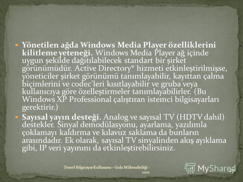 Yönetilen ağda Windows Media Player özelliklerini kilitleme yeteneği. Windows Media Player ağ içinde uygun şekilde dağıtılabilecek standart bir şirket görünümüdür. Active Directory® hizmeti etkinleştirilmişse, yöneticiler şirket görünümü tanımlayabil