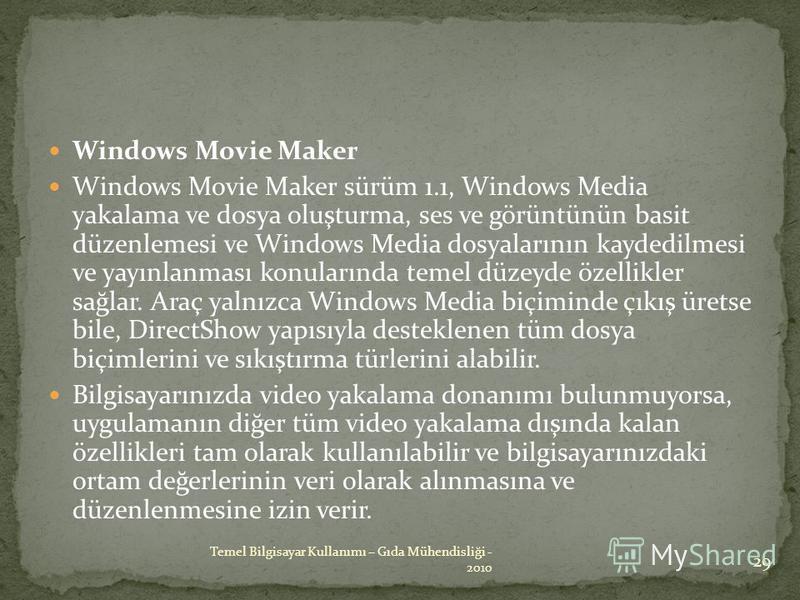 Windows Movie Maker Windows Movie Maker sürüm 1.1, Windows Media yakalama ve dosya oluşturma, ses ve görüntünün basit düzenlemesi ve Windows Media dosyalarının kaydedilmesi ve yayınlanması konularında temel düzeyde özellikler sağlar. Araç yalnızca Wi