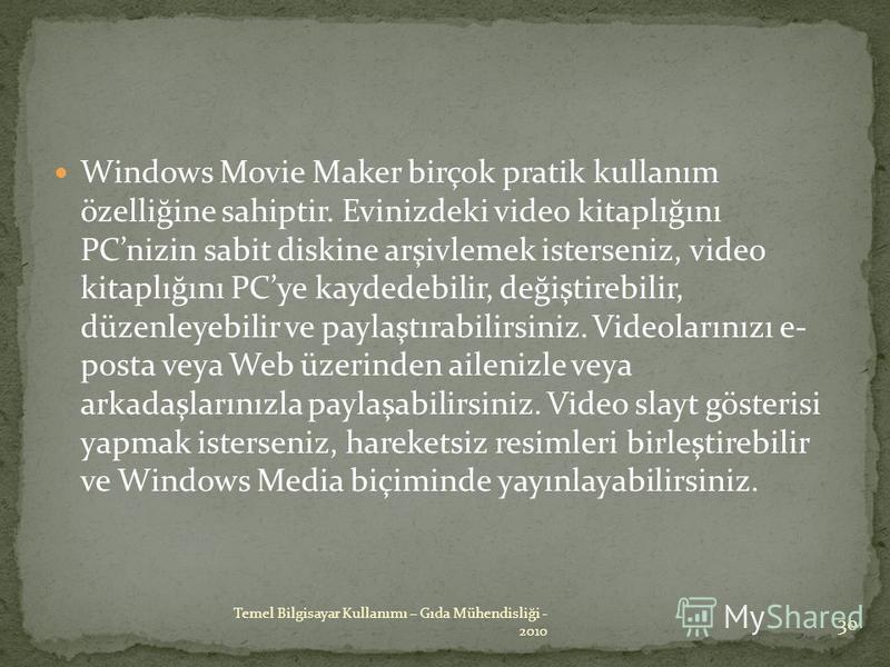 Windows Movie Maker birçok pratik kullanım özelliğine sahiptir. Evinizdeki video kitaplığını PCnizin sabit diskine arşivlemek isterseniz, video kitaplığını PCye kaydedebilir, değiştirebilir, düzenleyebilir ve paylaştırabilirsiniz. Videolarınızı e- po