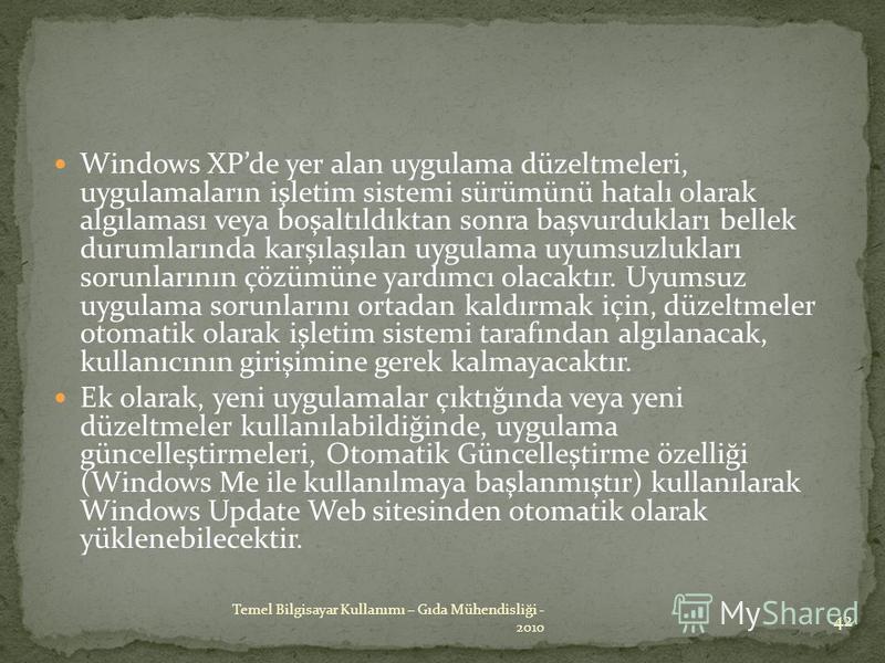 Windows XPde yer alan uygulama düzeltmeleri, uygulamaların işletim sistemi sürümünü hatalı olarak algılaması veya boşaltıldıktan sonra başvurdukları bellek durumlarında karşılaşılan uygulama uyumsuzlukları sorunlarının çözümüne yardımcı olacaktır. Uy