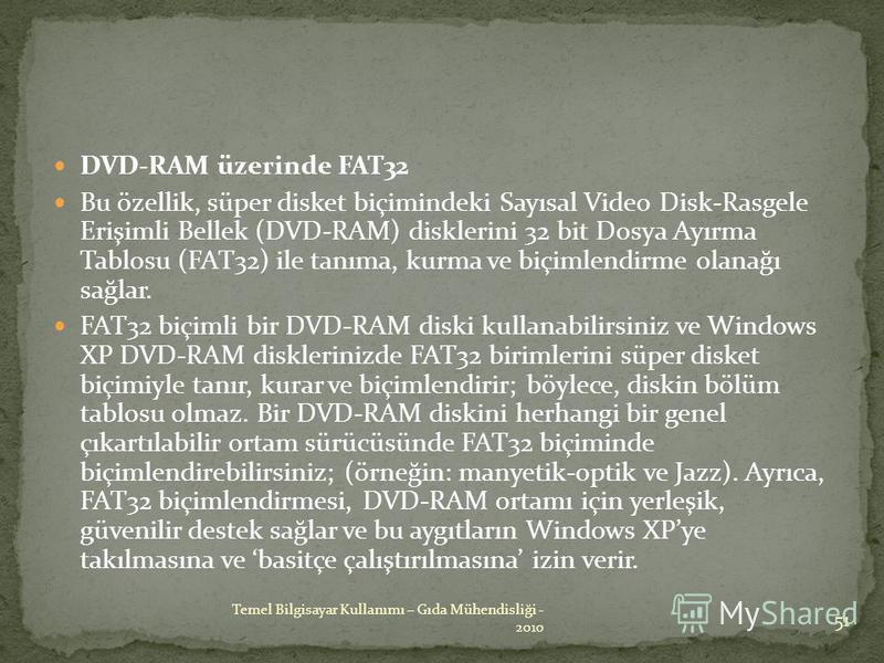 DVD-RAM üzerinde FAT32 Bu özellik, süper disket biçimindeki Sayısal Video Disk-Rasgele Erişimli Bellek (DVD-RAM) disklerini 32 bit Dosya Ayırma Tablosu (FAT32) ile tanıma, kurma ve biçimlendirme olanağı sağlar. FAT32 biçimli bir DVD-RAM diski kullana