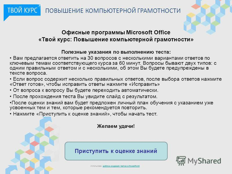 Приступить к оценке знаний Использован шаблон создания тестов в PowerPointшаблон создания тестов в PowerPoint ПОВЫШЕНИЕ КОМПЬЮТЕРНОЙ ГРАМОТНОСТИ Офисные программы Microsoft Office «Твой курс: Повышение компьютерной грамотности» Полезные указания по в