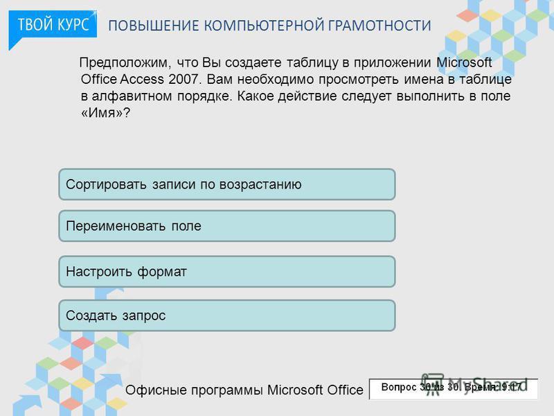 ПОВЫШЕНИЕ КОМПЬЮТЕРНОЙ ГРАМОТНОСТИ Офисные программы Microsoft Office Предположим, что Вы создаете таблицу в приложении Microsoft Office Access 2007. Вам необходимо просмотреть имена в таблице в алфавитном порядке. Какое действие следует выполнить в