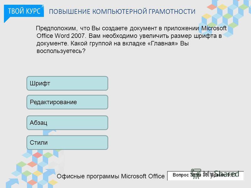 ПОВЫШЕНИЕ КОМПЬЮТЕРНОЙ ГРАМОТНОСТИ Офисные программы Microsoft Office Предположим, что Вы создаете документ в приложении Microsoft Office Word 2007. Вам необходимо увеличить размер шрифта в документе. Какой группой на вкладке «Главная» Вы воспользует