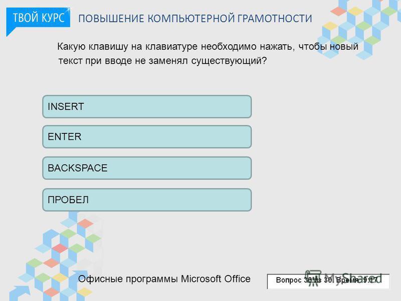 Какую клавишу на клавиатуре необходимо нажать, чтобы новый текст при вводе не заменял существующий? INSERT ENTER ПРОБЕЛ BACKSPACE Офисные программы Microsoft Office