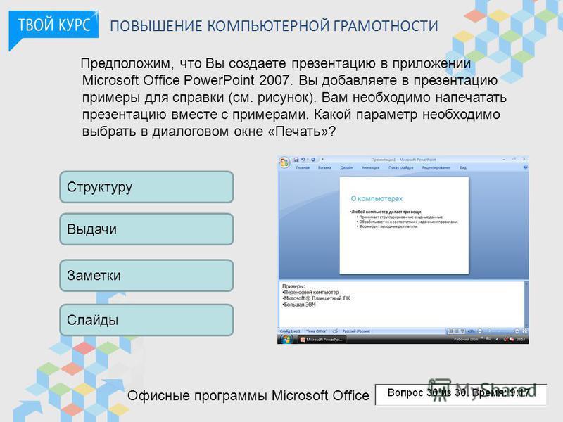 ПОВЫШЕНИЕ КОМПЬЮТЕРНОЙ ГРАМОТНОСТИ Предположим, что Вы создаете презентацию в приложении Microsoft Office PowerPoint 2007. Вы добавляете в презентацию примеры для справки (см. рисунок). Вам необходимо напечатать презентацию вместе с примерами. Какой