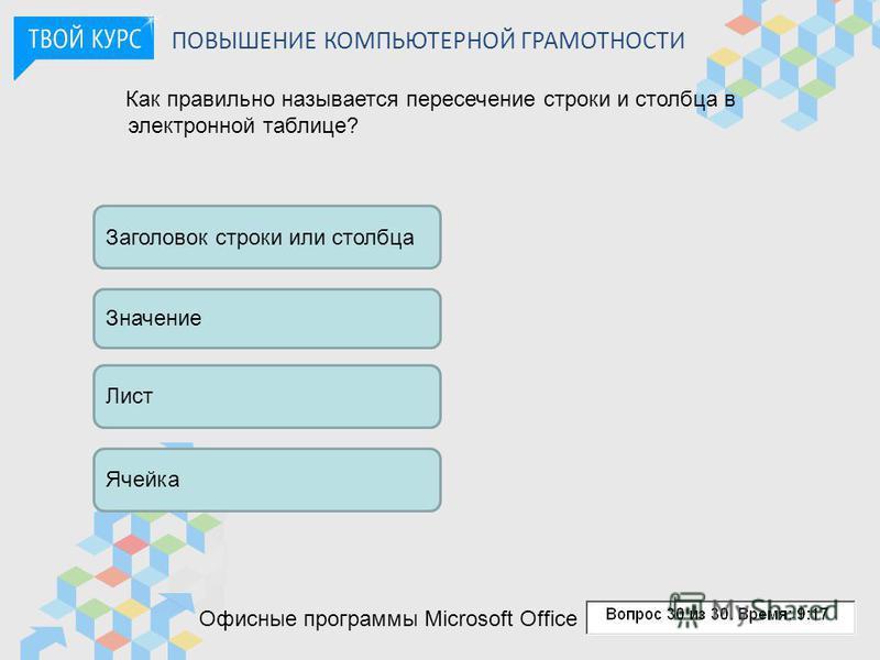 ПОВЫШЕНИЕ КОМПЬЮТЕРНОЙ ГРАМОТНОСТИ Как правильно называется пересечение строки и столбца в электронной таблице? Заголовок строки или столбца Значение Лист Ячейка Офисные программы Microsoft Office