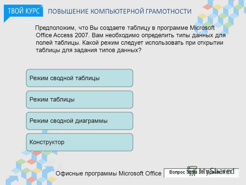 ПОВЫШЕНИЕ КОМПЬЮТЕРНОЙ ГРАМОТНОСТИ Предположим, что Вы создаете таблицу в программе Microsoft Office Access 2007. Вам необходимо определить типы данных для полей таблицы. Какой режим следует использовать при открытии таблицы для задания типов данных?
