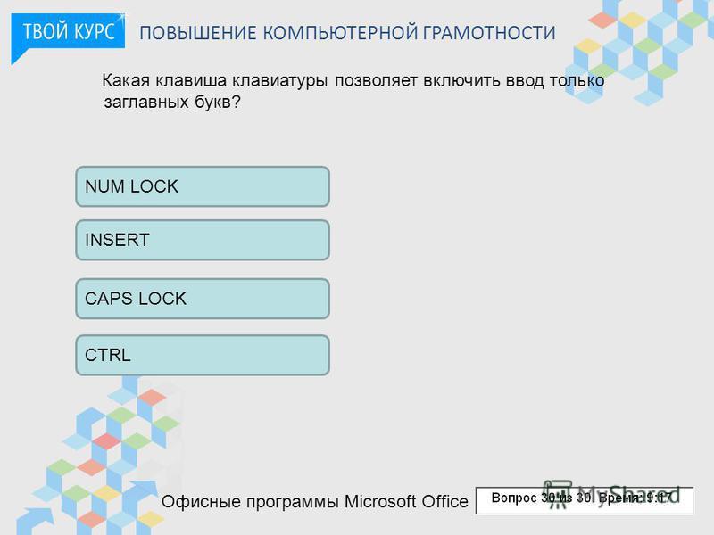 ПОВЫШЕНИЕ КОМПЬЮТЕРНОЙ ГРАМОТНОСТИ Какая клавиша клавиатуры позволяет включить ввод только заглавных букв? NUM LOCK INSERT CAPS LOCK CTRL Офисные программы Microsoft Office
