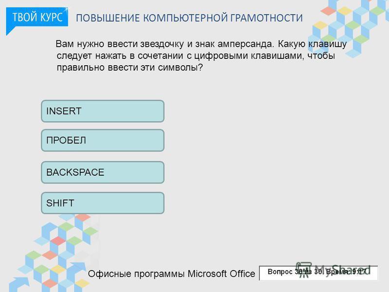 ПОВЫШЕНИЕ КОМПЬЮТЕРНОЙ ГРАМОТНОСТИ Вам нужно ввести звездочку и знак амперсанда. Какую клавишу следует нажать в сочетании с цифровыми клавишами, чтобы правильно ввести эти символы? INSERT ПРОБЕЛ BACKSPACE SHIFT Офисные программы Microsoft Office