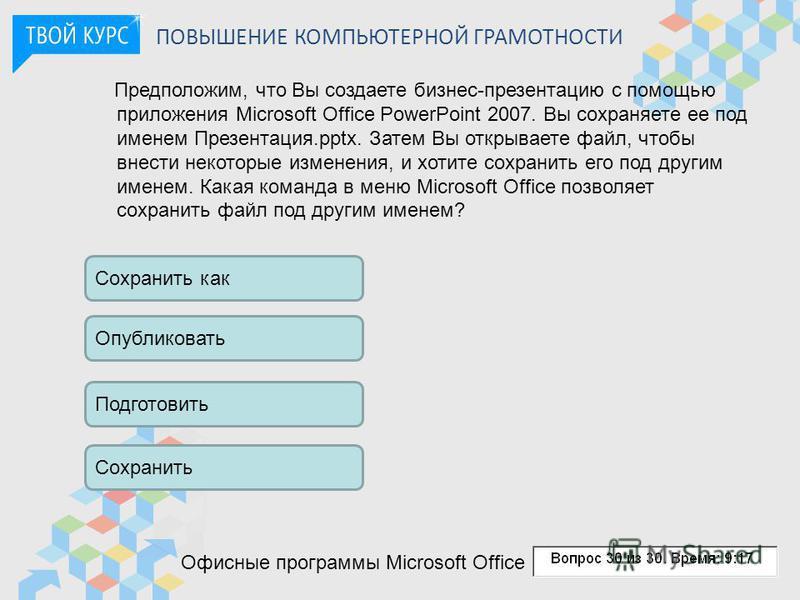 ПОВЫШЕНИЕ КОМПЬЮТЕРНОЙ ГРАМОТНОСТИ Предположим, что Вы создаете бизнес-презентацию с помощью приложения Microsoft Office PowerPoint 2007. Вы сохраняете ее под именем Презентация.pptx. Затем Вы открываете файл, чтобы внести некоторые изменения, и хоти