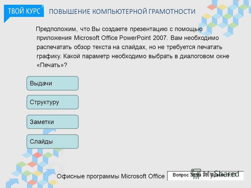 ПОВЫШЕНИЕ КОМПЬЮТЕРНОЙ ГРАМОТНОСТИ Предположим, что Вы создаете презентацию с помощью приложения Microsoft Office PowerPoint 2007. Вам необходимо распечатать обзор текста на слайдах, но не требуется печатать графику. Какой параметр необходимо выбрать