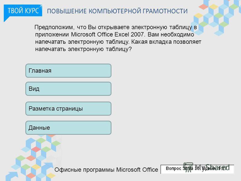ПОВЫШЕНИЕ КОМПЬЮТЕРНОЙ ГРАМОТНОСТИ Предположим, что Вы открываете электронную таблицу в приложении Microsoft Office Excel 2007. Вам необходимо напечатать электронную таблицу. Какая вкладка позволяет напечатать электронную таблицу? Главная Вид Разметк