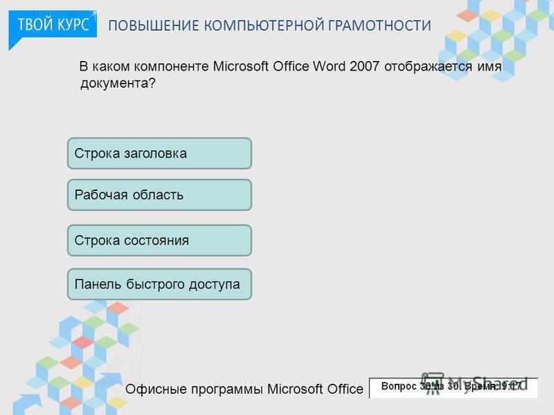 ПОВЫШЕНИЕ КОМПЬЮТЕРНОЙ ГРАМОТНОСТИ В каком компоненте Microsoft Office Word 2007 отображается имя документа? Строка заголовка Рабочая область Строка состояния Панель быстрого доступа Офисные программы Microsoft Office